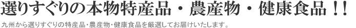 選りすぐりの本物特産品・農産物・健康食品!! 九州から選りすぐりの特産品・農産物・健康食品を厳選してお届けいたします。